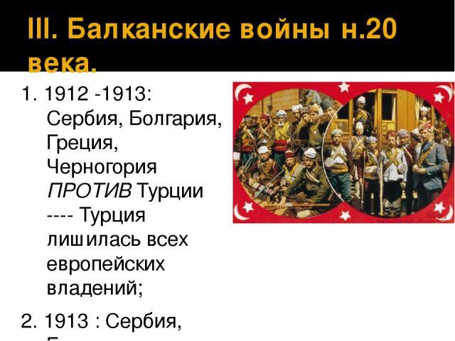 III. Балканские войны н.20 века. 1. 1912 -1913: Сербия, Болгария, Греция, Черногория ПРОТИВ Турции ---- Турция лишилась всех европейских владений; 2. 1913 : Сербия, Греция, Черногория, Румыния, Турция ПРОТИВ Болгарии.