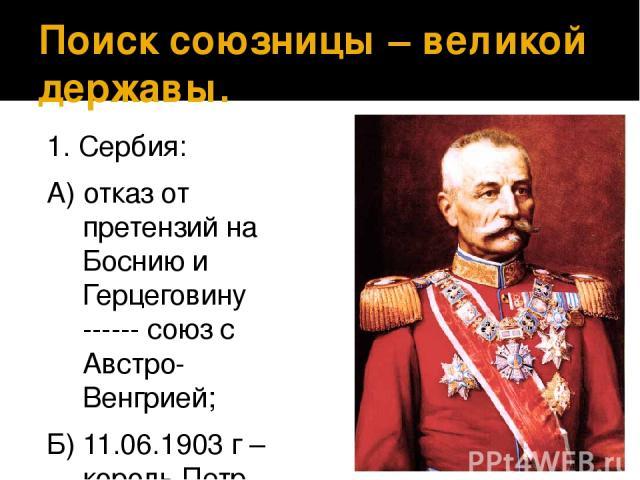 Поиск союзницы – великой державы. 1. Сербия: А) отказ от претензий на Боснию и Герцеговину ------ союз с Австро- Венгрией; Б) 11.06.1903 г – король Петр Карагеоргиевич ---- союз с Россией