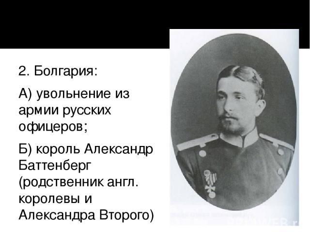 2. Болгария: А) увольнение из армии русских офицеров; Б) король Александр Баттенберг (родственник англ. королевы и Александра Второго) В) 1886 г – полная независимость без согласования с Россией –-- разрыв дип. отношений ---- союз с Германией