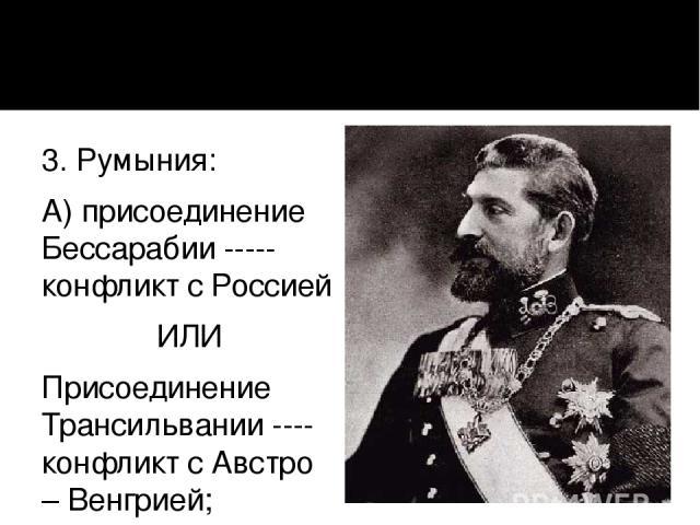 3. Румыния: А) присоединение Бессарабии ----- конфликт с Россией ИЛИ Присоединение Трансильвании ---- конфликт с Австро – Венгрией; Б) союз с Австро – Венгрией.