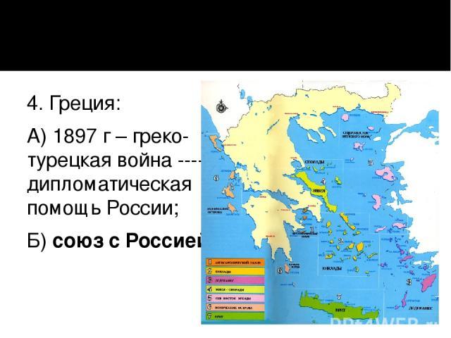 4. Греция: А) 1897 г – греко-турецкая война ---- дипломатическая помощь России; Б) союз с Россией