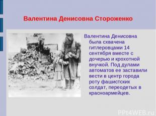 Валентина Денисовна Стороженко Валентина Денисовна была схвачена гитлеровцами 14