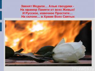 Звенят Медали… Алые гвоздики - На мрамор Памяти от всех Живых! И Русское, извечн