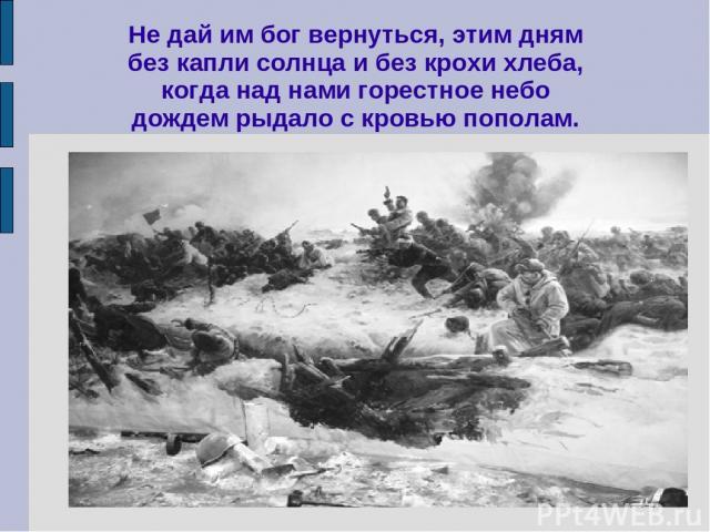 Не дай им бог вернуться, этим дням без капли солнца и без крохи хлеба, когда над нами горестное небо дождем рыдало с кровью пополам.