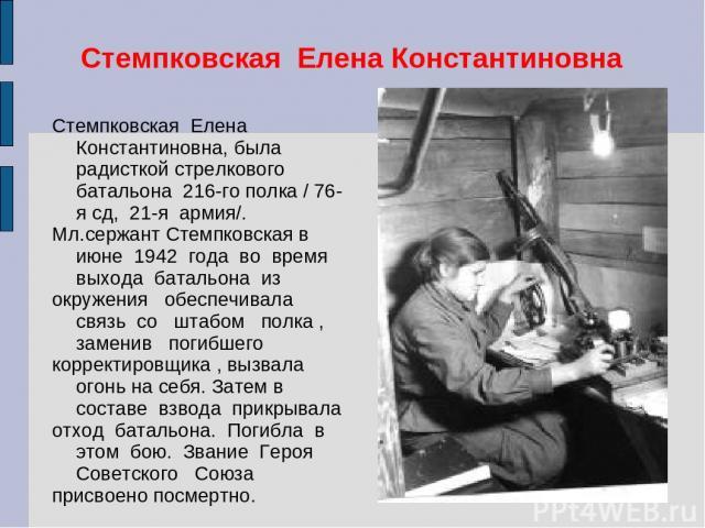 Стемпковская Елена Константиновна Стемпковская Елена Константиновна, была радисткой стрелкового батальона 216-го полка / 76-я сд, 21-я армия/. Мл.сержант Стемпковская в июне 1942 года во время выхода батальона из окружения обеспечивала связь со штаб…