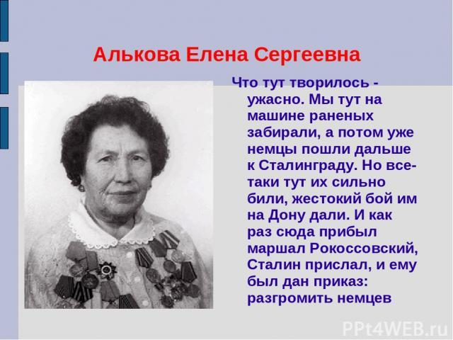Алькова Елена Сергеевна Что тут творилось - ужасно. Мы тут на машине раненых забирали, а потом уже немцы пошли дальше к Сталинграду. Но все-таки тут их сильно били, жестокий бой им на Дону дали. И как раз сюда прибыл маршал Рокоссовский, Сталин прис…