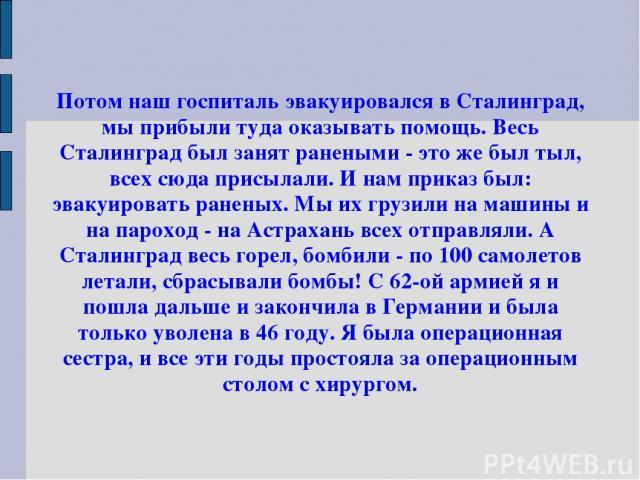 Потом наш госпиталь эвакуировался в Сталинград, мы прибыли туда оказывать помощь. Весь Сталинград был занят ранеными - это же был тыл, всех сюда присылали. И нам приказ был: эвакуировать раненых. Мы их грузили на машины и на пароход - на Астрахань в…