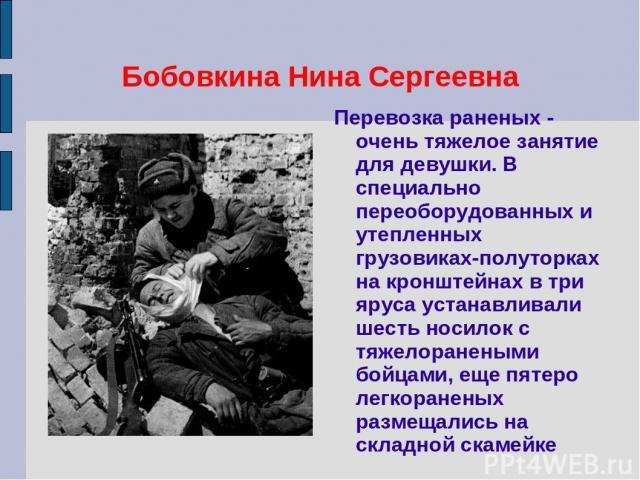 Бобовкина Нина Сергеевна Перевозка раненых - очень тяжелое занятие для девушки. В специально переоборудованных и утепленных грузовиках-полуторках на кронштейнах в три яруса устанавливали шесть носилок с тяжелоранеными бойцами, еще пятеро легкоранены…