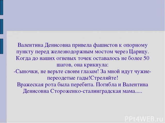 Валентина Денисовна привела фашистов к опорному пункту перед железнодоржным мостом через Царицу. Когда до наших огневых точек оставалось не более 50 шагов, она крикнула: -Сыночки, не верьте своим глазам! За мной идут чужие-переодетые гады!Стреляйте!…