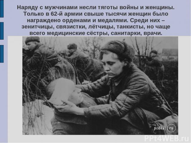 Наряду с мужчинами несли тяготы войны и женщины. Только в 62-й армии свыше тысячи женщин было награждено орденами и медалями. Среди них – зенитчицы, связистки, лётчицы, танкисты, но чаще всего медицинские сёстры, санитарки, врачи.