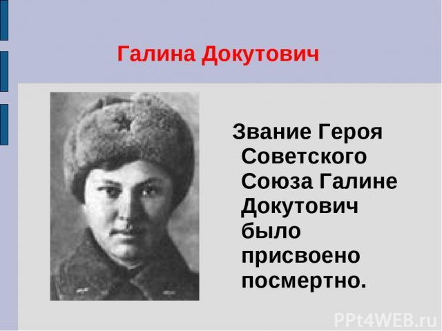 Галина Докутович Звание Героя Советского Союза Галине Докутович было присвоено посмертно.