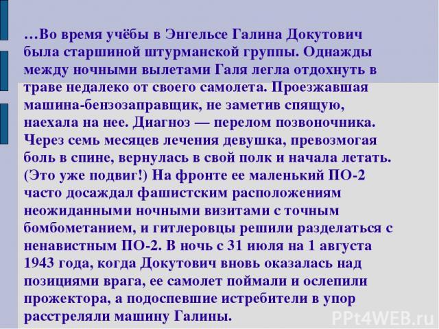 …Во время учёбы в Энгельсе Галина Докутович была старшиной штурманской группы. Однажды между ночными вылетами Галя легла отдохнуть в траве недалеко от своего самолета. Проезжавшая машина-бензозаправщик, не заметив спящую, наехала на нее. Диагноз — п…