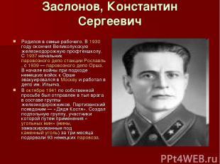 Заслонов, Константин Сергеевич Родился в семье рабочего. В 1930 году окончил Вел
