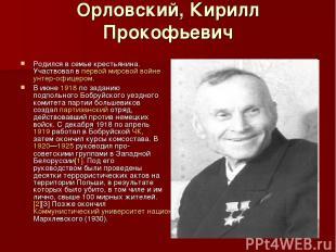 Орловский, Кирилл Прокофьевич Родился в семье крестьянина. Участвовал в первой м