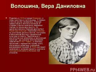 Волошина, Вера Даниловна Родилась в 1919 в городе Кемерово, в семье шахтёра и уч