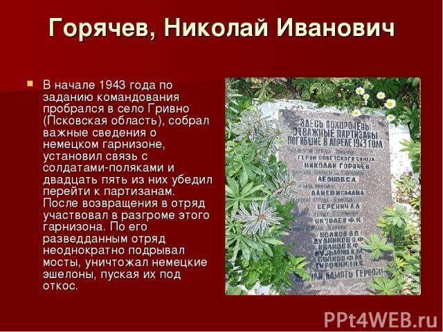 Горячев, Николай Иванович В начале 1943 года по заданию командования пробрался в село Гривно (Псковская область), собрал важные сведения о немецком гарнизоне, установил связь с солдатами-поляками и двадцать пять из них убедил перейти к партизанам. П…