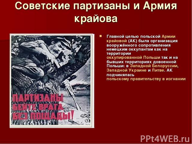 Советские партизаны и Армия крайова Главной целью польской Армии крайовой (АК) была организация вооружённого сопротивления немецким оккупантам как на территории оккупированной Польши так и на бывших территориях довоенной Польши: в Западной Белорусси…