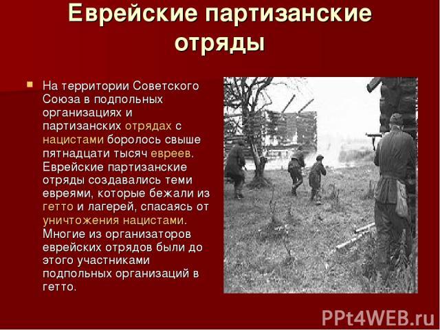 Еврейские партизанские отряды На территории Советского Союза в подпольных организациях и партизанских отрядах с нацистами боролось свыше пятнадцати тысяч евреев. Еврейские партизанские отряды создавались теми евреями, которые бежали из гетто и лагер…