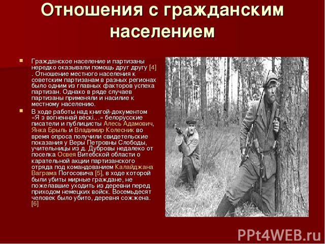 Отношения с гражданским населением Гражданское население и партизаны нередко оказывали помощь друг другу [4]. Отношение местного населения к советским партизанам в разных регионах было одним из главных факторов успеха партизан. Однако в ряде случаев…