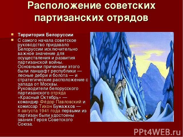 Расположение советских партизанских отрядов Территория Белоруссии С самого начала советское руководство придавало Белоруссии исключительно важное значение для осуществления и развития партизанской войны. Основными причинами этого были ланшафт респуб…