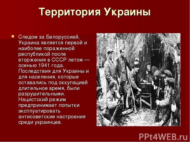 Территория Украины Следом за Белоруссией, Украина является первой и наиболее пораженной республикой после вторжения в СССР летом— осенью 1941 года. Последствия для Украины и для населения, которые оставались под оккупацией длительное время, были ра…
