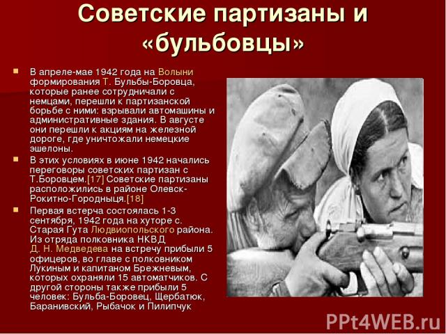 Советские партизаны и «бульбовцы» В апреле-мае 1942 года на Волыни формирования Т. Бульбы-Боровца, которые ранее сотрудничали с немцами, перешли к партизанской борьбе с ними: взрывали автомашины и административные здания. В августе они перешли к акц…