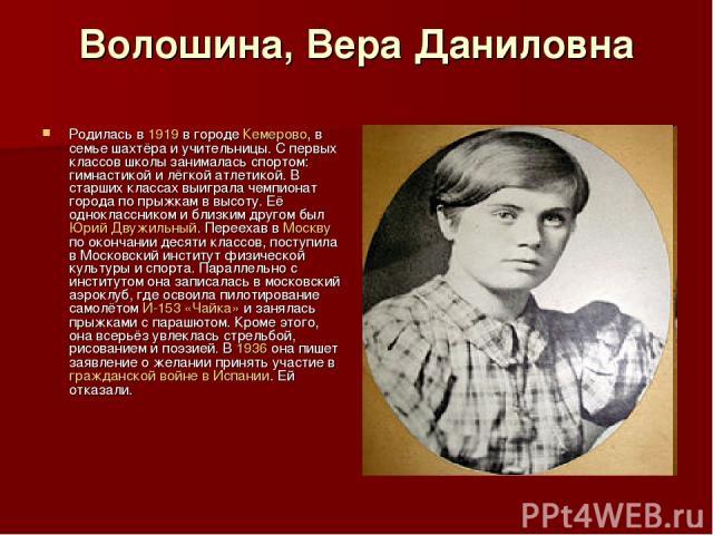 Волошина, Вера Даниловна Родилась в 1919 в городе Кемерово, в семье шахтёра и учительницы. С первых классов школы занималась спортом: гимнастикой и лёгкой атлетикой. В старших классах выиграла чемпионат города по прыжкам в высоту. Её одноклассником …