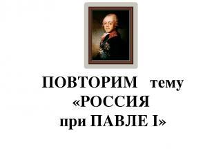 ПОВТОРИМ тему «РОССИЯ при ПАВЛЕ I»