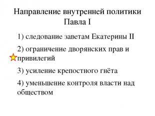 Направление внутренней политики Павла I 1) следование заветам Екатерины II 2) ог