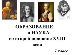 ОБРАЗОВАНИЕ и НАУКА во второй половине XVIII века 7 класс