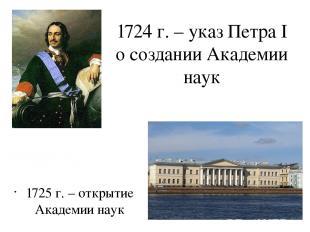 1724 г. – указ Петра I о создании Академии наук 1725 г. – открытие Академии наук