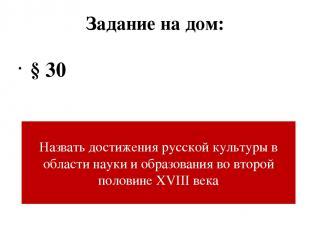 Задание на дом: § 30 Назвать достижения русской культуры в области науки и образ