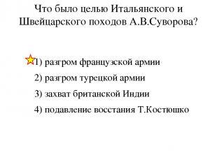 Что было целью Итальянского и Швейцарского походов А.В.Суворова? 1) разгром фран
