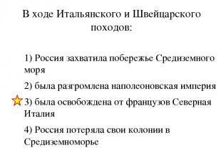В ходе Итальянского и Швейцарского походов: 1) Россия захватила побережье Средиз