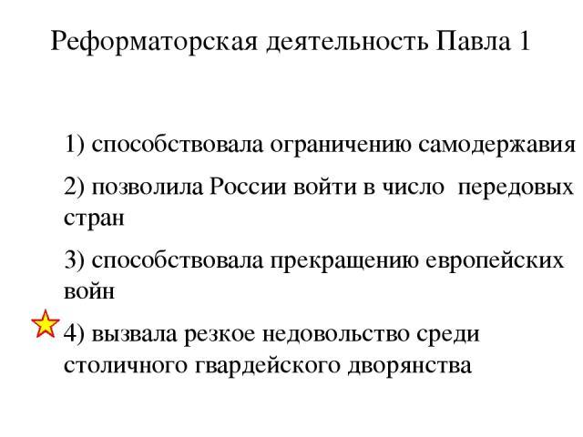 Реформаторская деятельность Павла 1 1) способствовала ограничению самодержавия 2) позволила России войти в число передовых стран 3) способствовала прекращению европейских войн 4) вызвала резкое недовольство среди столичного гвардейского дворянства