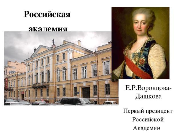 Российская академия Е.Р.Воронцова-Дашкова Первый президент Российской Академии 1783 г.