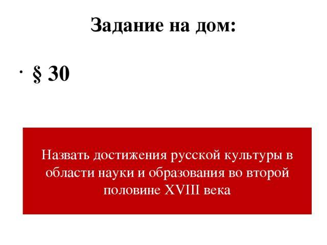 Задание на дом: § 30 Назвать достижения русской культуры в области науки и образования во второй половине XVIII века