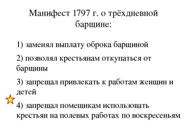 Манифест 1797 г. о трёхдневной барщине: 1) заменял выплату оброка барщиной 2) позволял крестьянам откупаться от барщины 3) запрещал привлекать к работам женщин и детей 4) запрещал помещикам использовать крестьян на полевых работах по воскресеньям