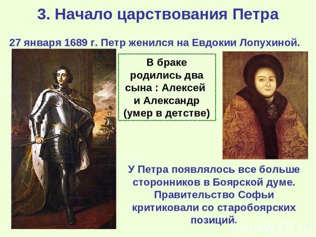 3. Начало царствования Петра 27 января 1689 г. Петр женился на Евдокии Лопухиной. У Петра появлялось все больше сторонников в Боярской думе. Правительство Софьи критиковали со старобоярских позиций. В браке родились два сына : Алексей и Александр (у…
