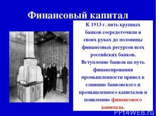 Финансовый капитал К 1913 г. пять крупных банков сосредоточили в своих руках до