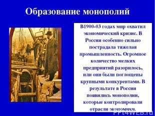 Образование монополий В1900-03 годах мир охватил экономический кризис. В России