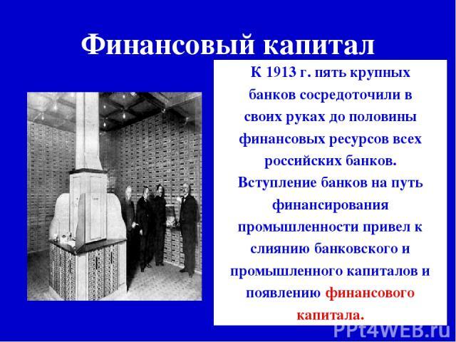 Финансовый капитал К 1913 г. пять крупных банков сосредоточили в своих руках до половины финансовых ресурсов всех российских банков. Вступление банков на путь финансирования промышленности привел к слиянию банковского и промышленного капиталов и поя…