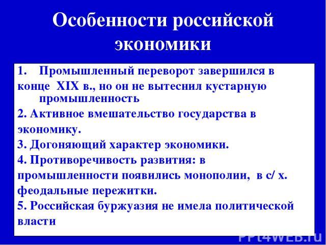 Особенности российской экономики Промышленный переворот завершился в конце XIX в., но он не вытеснил кустарную промышленность 2. Активное вмешательство государства в экономику. 3. Догоняющий характер экономики. 4. Противоречивость развития: в промыш…