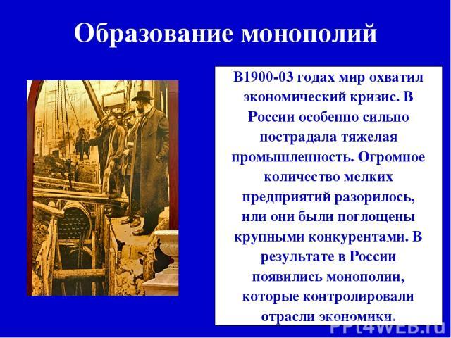 Образование монополий В1900-03 годах мир охватил экономический кризис. В России особенно сильно пострадала тяжелая промышленность. Огромное количество мелких предприятий разорилось, или они были поглощены крупными конкурентами. В результате в России…