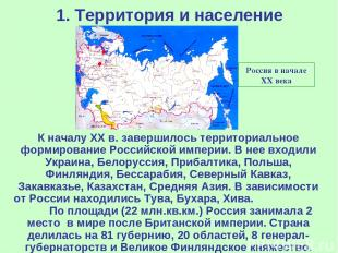 1. Территория и население Россия в начале ХХ века К началу ХХ в. завершилось тер