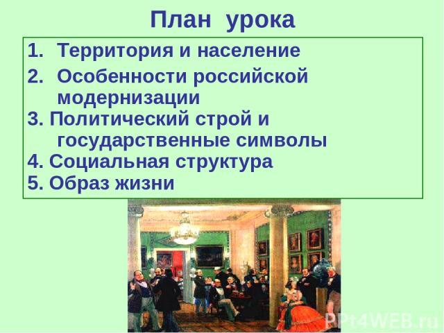 План урока Территория и население Особенности российской модернизации 3. Политический строй и государственные символы 4. Социальная структура 5. Образ жизни
