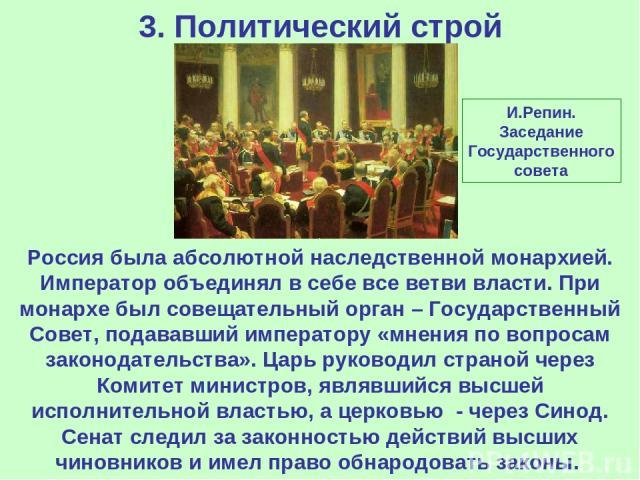 3. Политический строй Россия была абсолютной наследственной монархией. Император объединял в себе все ветви власти. При монархе был совещательный орган – Государственный Совет, подававший императору «мнения по вопросам законодательства». Царь руково…