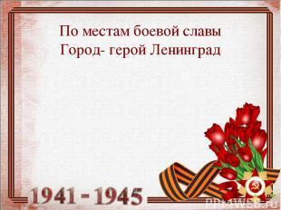 По местам боевой славы Город- герой Ленинград