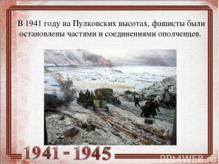 В 1941 году на Пулковских высотах, фашисты были остановлены частями и соединения