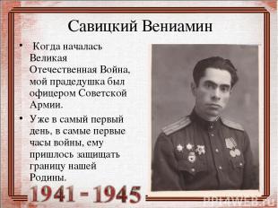 Савицкий Вениамин Когда началась Великая Отечественная Война, мой прадедушка был